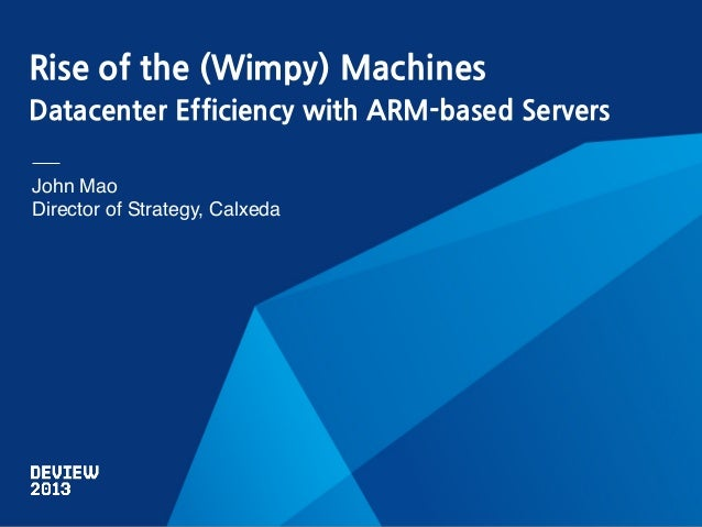 Rise of the (Wimpy) Machines Datacenter Efficiency with ARM-based Servers John Mao! Director of Strategy, Calxeda!