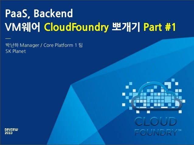 PaaS, Backend VM웨어 CloudFoundry 뽀개기 Part #1 박난하 Manager / Core Platform 1 팀 SK Planet