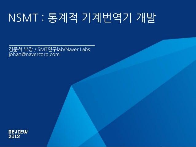 NSMT : 통계적 기계번역기 개발 김준석 부장 / SMT연구lab/Naver Labs johan@navercorp.com