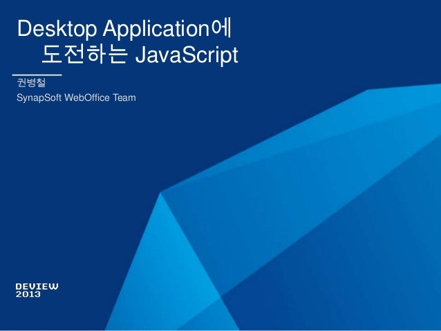 Desktop Application에 도전하는 JavaScript 권병철 SynapSoft WebOffice Team
