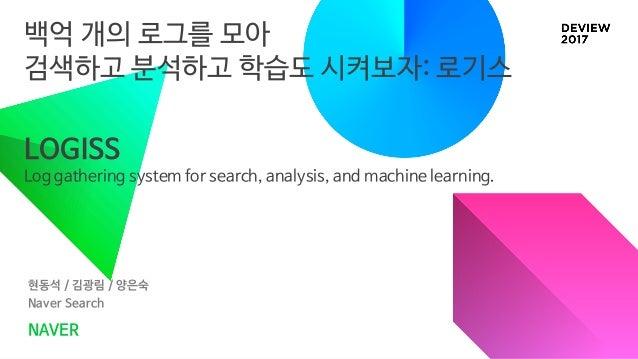 백억 개의 로그를 모아 검색하고 분석하고 학습도 시켜보자: 로기스 현동석 / 김광림 / 양은숙 Naver Search NAVER LOGISS Log gathering system for search, analysis, ...