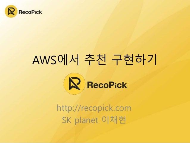 AWS에서 추천 구현하기  http://recopick.com SK planet 이채현