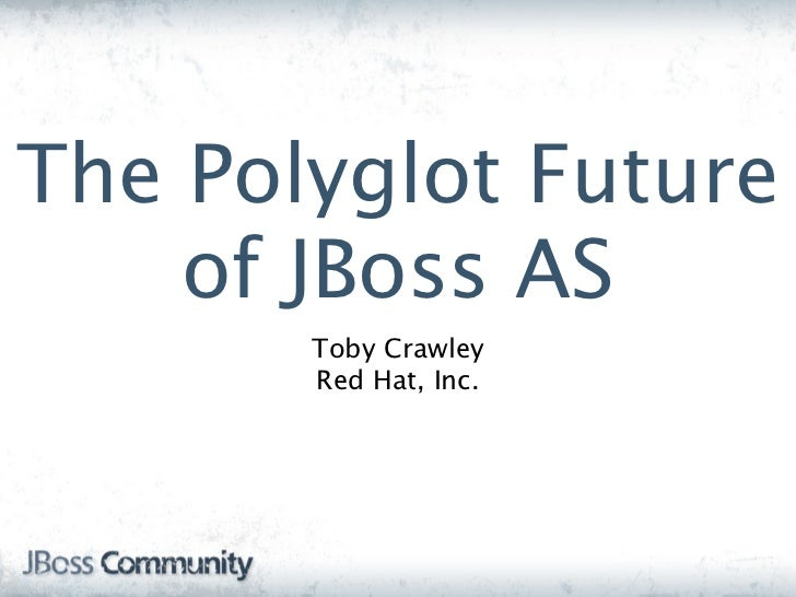 The Polyglot Future    of JBoss AS       Toby Crawley       Red Hat, Inc.
