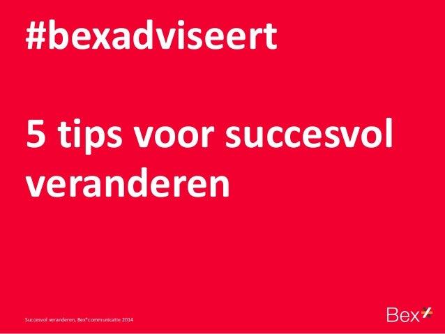 #bexadviseert 5 tips voor succesvol veranderen Succesvol veranderen, Bex*communicatie 2014
