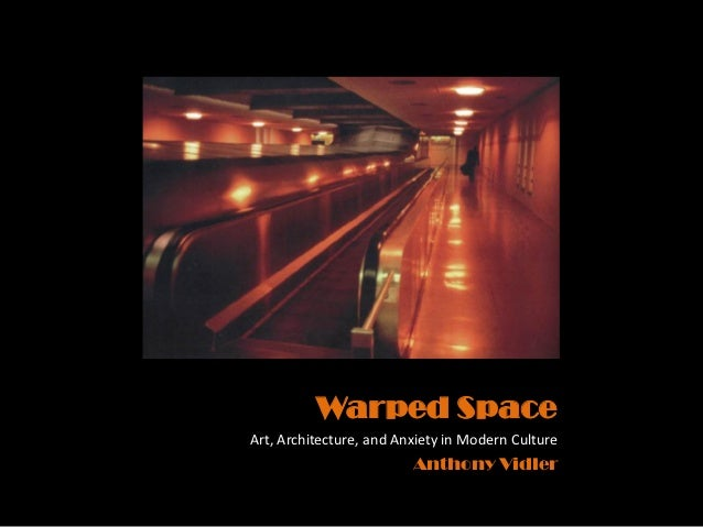 Warped SpaceArt, Architecture, and Anxiety in Modern Culture                         Anthony Vidler