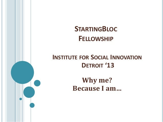 STARTINGBLOC        FELLOWSHIPINSTITUTE FOR SOCIAL INNOVATION           DETROIT '13         Why me?       Because I am…