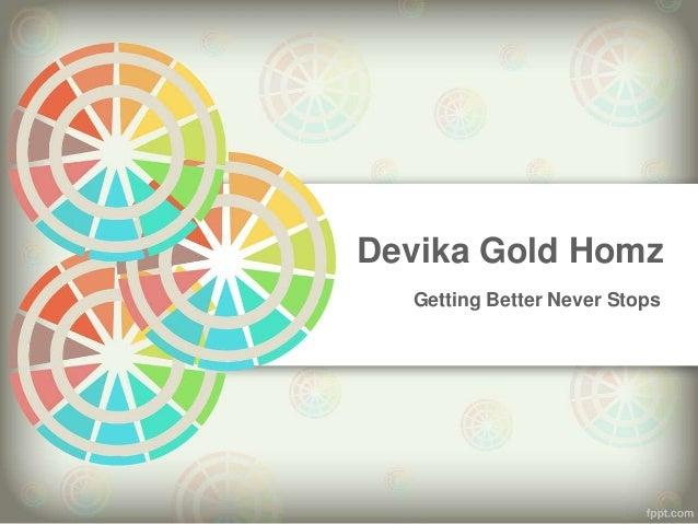 Devika Gold Homz  Getting Better Never Stops