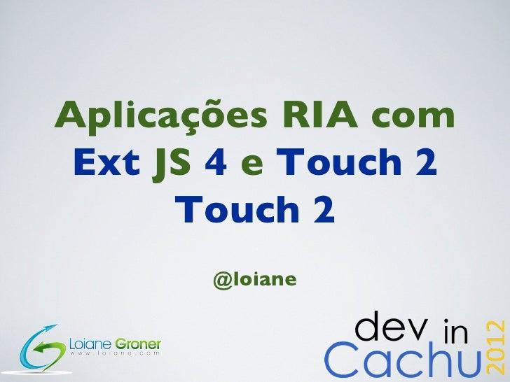 Aplicações RIA com Ext JS 4 e Touch 2      Touch 2       @loiane
