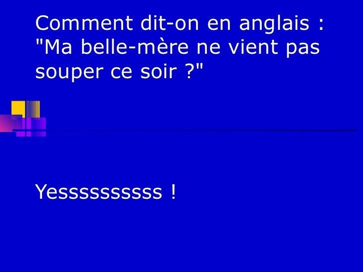 """Comment dit-on en anglais :""""Ma belle-mère ne vient passouper ce soir ?""""Yessssssssss !"""