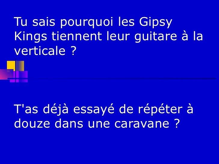 Tu sais pourquoi les GipsyKings tiennent leur guitare à laverticale ?Tas déjà essayé de répéter àdouze dans une caravane ?