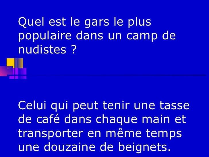 Quel est le gars le pluspopulaire dans un camp denudistes ?Celui qui peut tenir une tassede café dans chaque main ettransp...