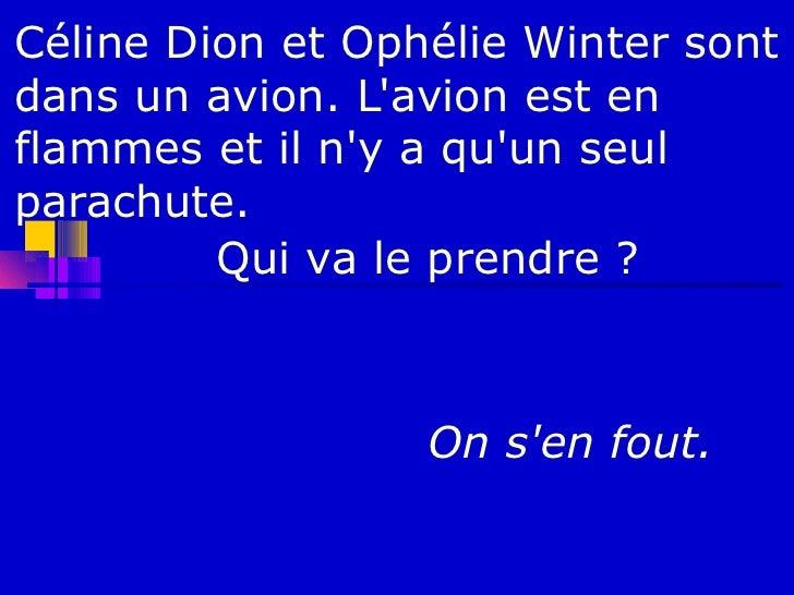 Céline Dion et Ophélie Winter sontdans un avion. Lavion est enflammes et il ny a quun seulparachute.         Qui va le pre...