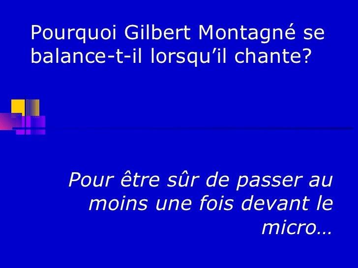 Pourquoi Gilbert Montagné sebalance-t-il lorsqu'il chante?   Pour être sûr de passer au     moins une fois devant le      ...