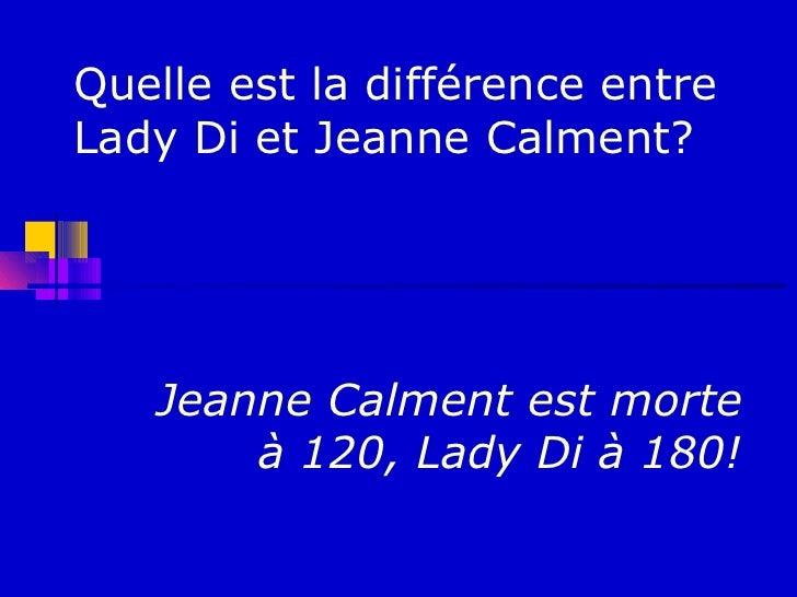 Quelle est la différence entreLady Di et Jeanne Calment?   Jeanne Calment est morte       à 120, Lady Di à 180!