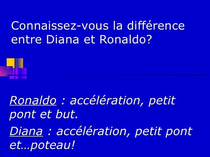 Connaissez-vous la différenceentre Diana et Ronaldo?Ronaldo : accélération, petitpont et but.Diana : accélération, petit p...