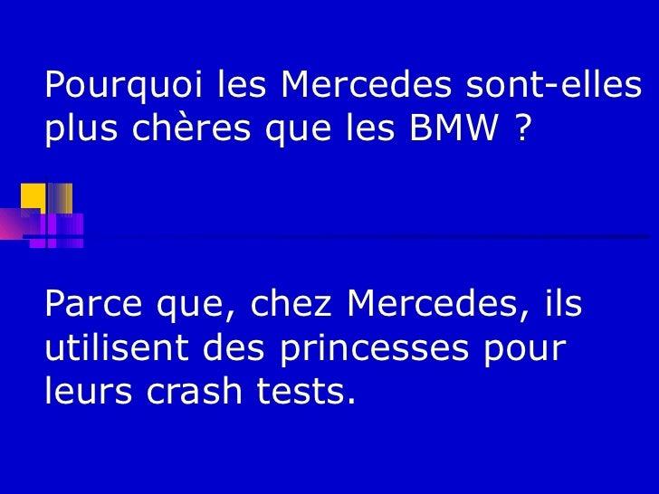 Pourquoi les Mercedes sont-ellesplus chères que les BMW ?Parce que, chez Mercedes, ilsutilisent des princesses pourleurs c...