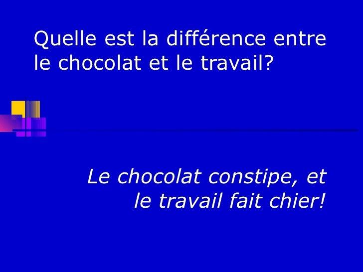 Quelle est la différence entrele chocolat et le travail?     Le chocolat constipe, et         le travail fait chier!