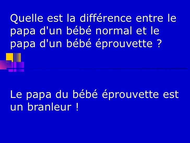 Quelle est la différence entre lepapa dun bébé normal et lepapa dun bébé éprouvette ?Le papa du bébé éprouvette estun bran...
