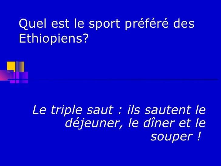 Quel est le sport préféré desEthiopiens?  Le triple saut : ils sautent le        déjeuner, le dîner et le                 ...