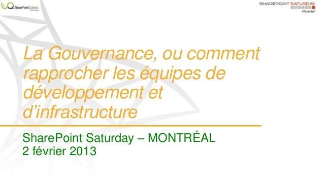 La Gouvernance, ou commentrapprocher les équipes dedéveloppement etd'infrastructureSharePoint Saturday – MONTRÉAL2 février...