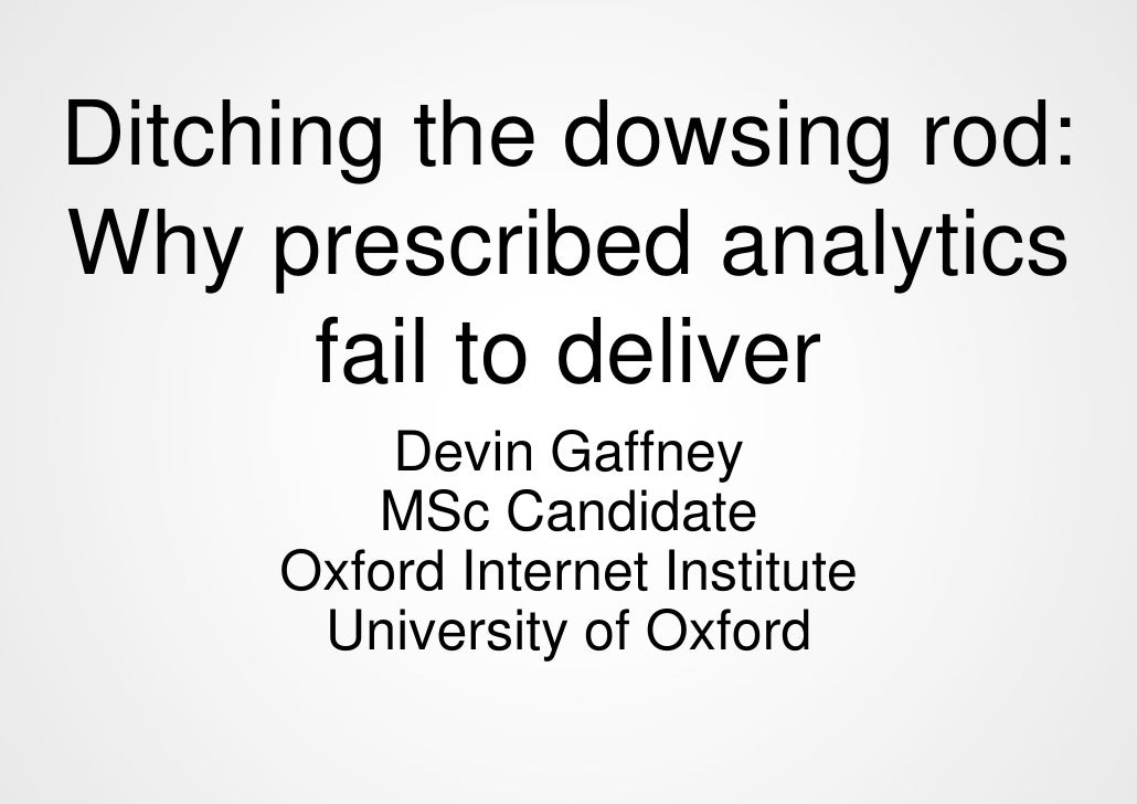 Ditching the dowsing rod:Why prescribed analytics       fail to deliver         Devin Gaffney        MSc Candidate     Oxf...