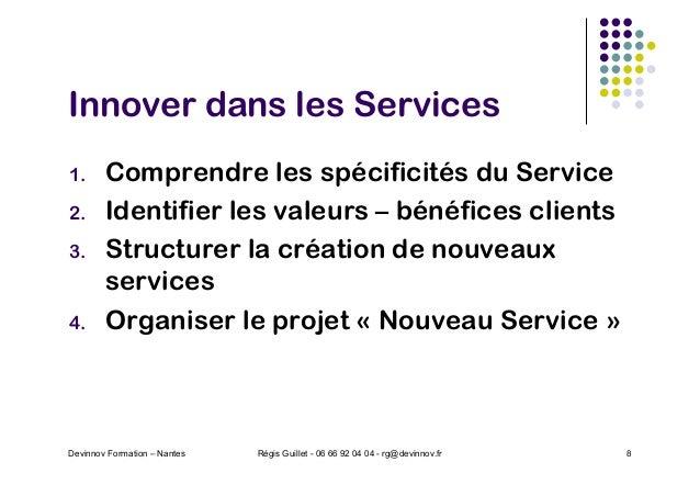 Innover dans les Services 1. Comprendre les spécificités du Service 2. Identifier les valeurs – bénéfices clients 3. Struc...