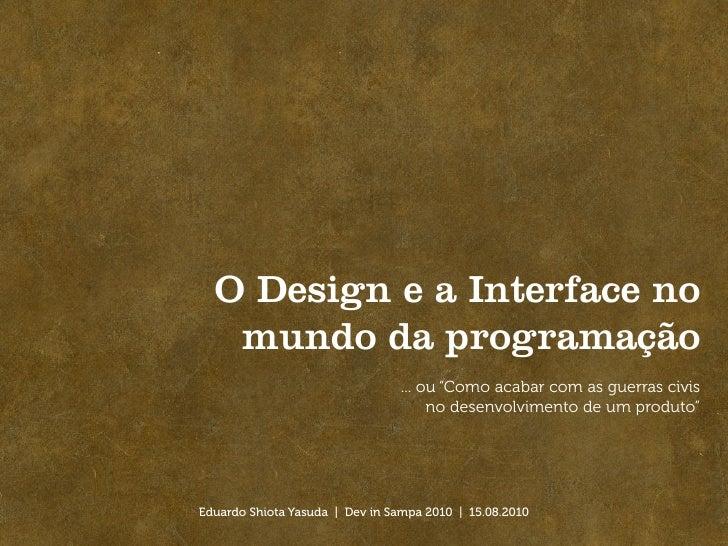 """O Design e a Interface no    mundo da programação                                  ... ou """"Como acabar com as guerras civi..."""