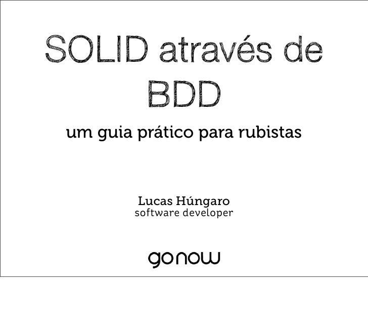 SOLID através de     BDD um guia prático para rubistas         Lucas Húngaro         software developer
