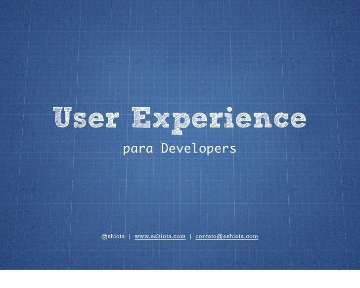 User Experience        para Developers  @shiota | www.eshiota.com | contato@eshiota.com