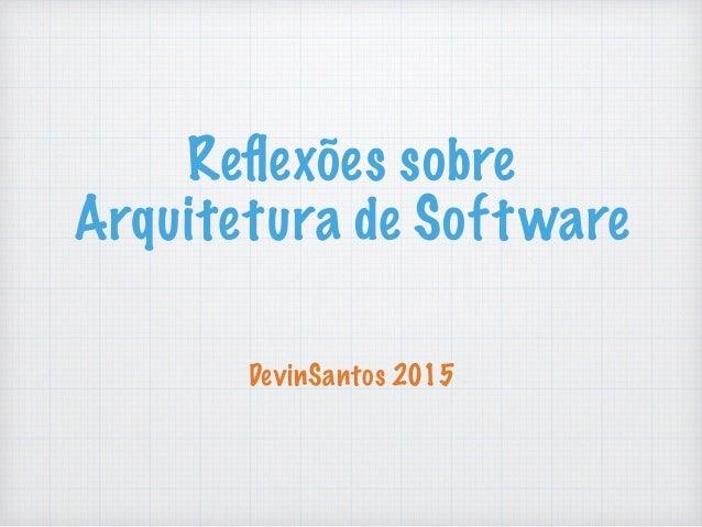Reflexões sobre Arquitetura de Software DevinSantos 2015