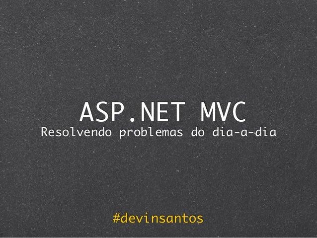 ASP.NET MVCResolvendo problemas do dia-a-dia          #devinsantos