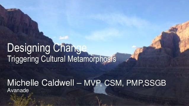 Designing Change Triggering Cultural Metamorphosis Michelle Caldwell – MVP, CSM, PMP,SSGB Avanade