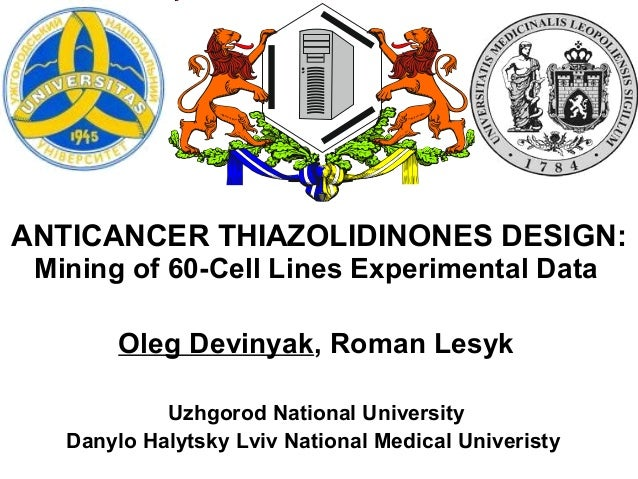ANTICANCER THIAZOLIDINONES DESIGN: Mining of 60-Cell Lines Experimental Data Oleg Devinyak, Roman Lesyk Uzhgorod National ...