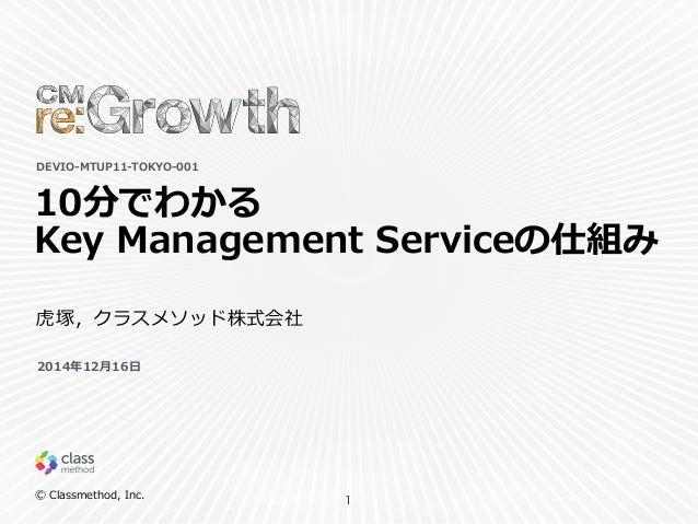 Ⓒ Classmethod, Inc. 10分でわかる  Key Management Serviceの仕組み 1 DEVIO-‐‑‒MTUP11-‐‑‒TOKYO-‐‑‒001 ⻁虎塚,クラスメソッド株式会社 2014年年12⽉月1...