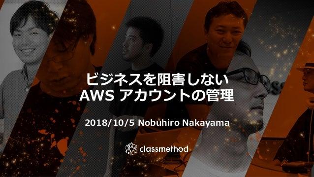 ビジネスを阻害しない AWS アカウントの管理 2018/10/5 Nobuhiro Nakayama