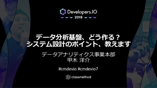 データ分析基盤、どう作る? システム設計のポイント、教えます データアナリティクス事業本部 甲木 洋介 #cmdevio #cmdevio7