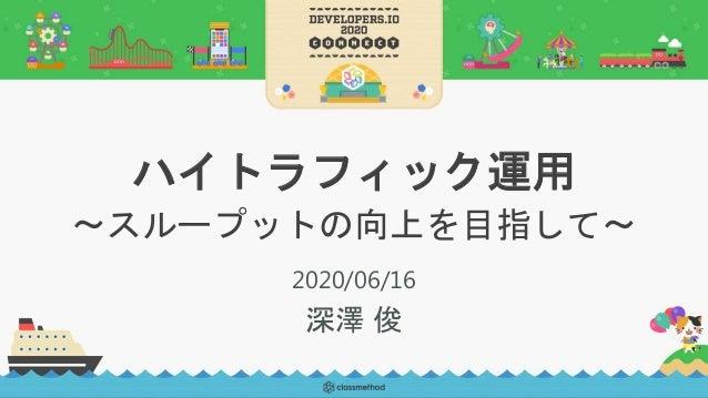 ハイトラフィック運用 〜スループットの向上を目指して〜 2020/06/16 深澤 俊