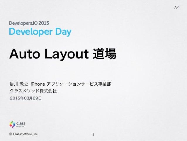 Developer Day Auto Layout 道場 1 A-1 掛川 敦史, iPhone アプリケーションサービス事業部 クラスメソッド株式会社 Ⓒ Classmethod, Inc. 2015年03月29日