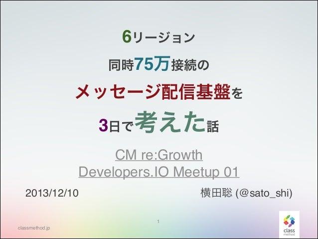 6リージョン 同時75万接続の  メッセージ配信基盤を 3日で考えた話 CM re:Growth Developers.IO Meetup 01 横田聡 (@sato_shi)  2013/12/10 1 classmethod.jp