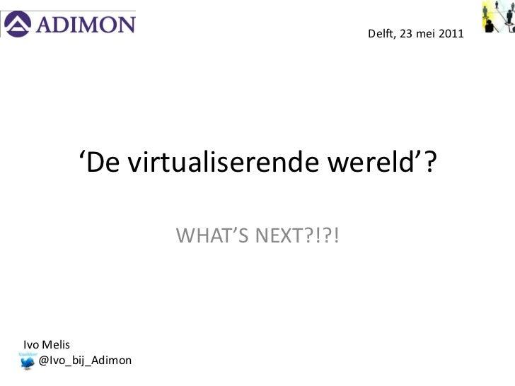 Delft, 23 mei 2011        'De virtualiserende wereld'?                     WHAT'S NEXT?!?!Ivo Melis   @Ivo_bij_Adimon