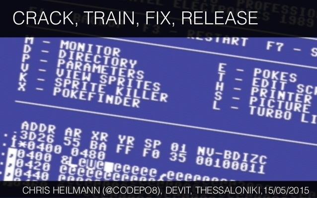 CRACK, TRAIN, FIX, RELEASE CHRIS HEILMANN (@CODEPO8), DEVIT, THESSALONIKI,15/05/2015