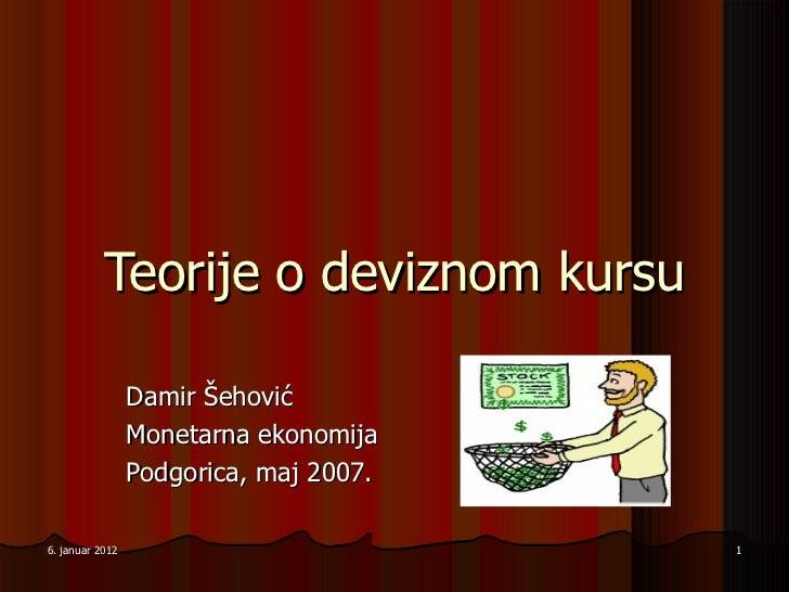 Teorije o devi znom kursu Damir Šehović Monetarna ekonomija Podgorica, maj 200 7 . 6. januar 2012