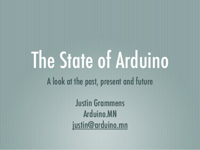 The State of Arduino A look at the past, present and future ! Justin Grammens Arduino.MN justin@arduino.mn