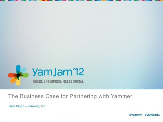 The Business Case for Partnering with Yammer !Sidd Singh – Yammer, Inc.!                                           @yammer...