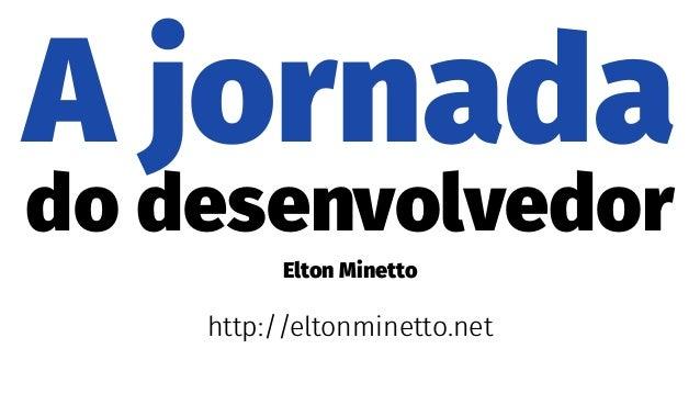 A jornada do desenvolvedor Elton Minetto http://eltonminetto.net