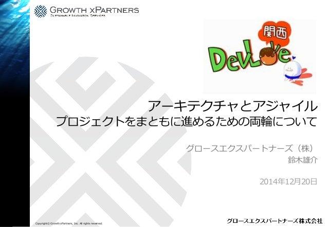 Copyright© Growth xPartners, Inc. All rights reserved. アーキテクチャとアジャイル プロジェクトをまともに進めるための両輪について グロースエクスパートナーズ(株) 鈴木雄介 2014年12...