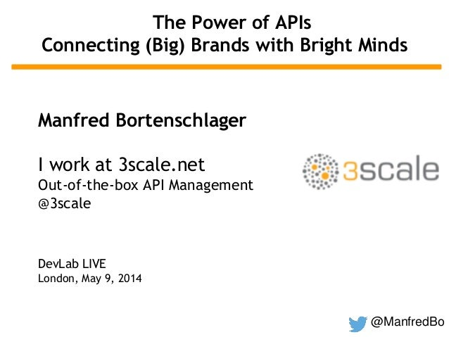 @ManfredBo The Power of APIs Connecting (Big) Brands with Bright Minds Manfred Bortenschlager I work at 3scale.net Out-of-...
