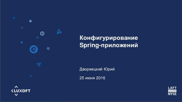 www.luxoft.com Конфигурирование Spring-приложений Дворжецкий Юрий 25 июня 2016
