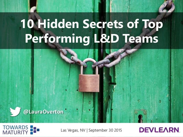 10 Hidden Secrets of Top Performing L&D Teams @LauraOverton Las Vegas, NV | September 30 2015