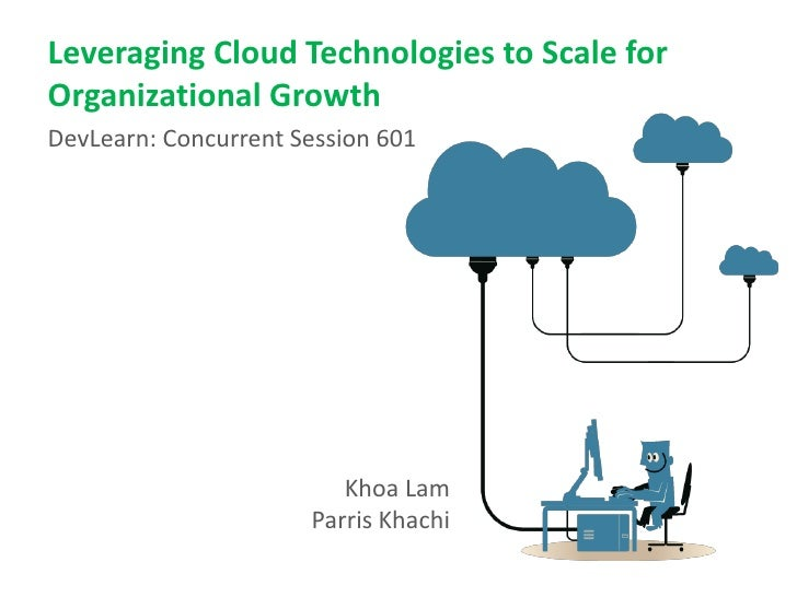 Leveraging Cloud Technologies to Scale forOrganizational GrowthDevLearn: Concurrent Session 601                         Kh...